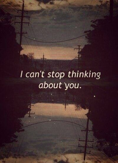I can't stop thinking about you.