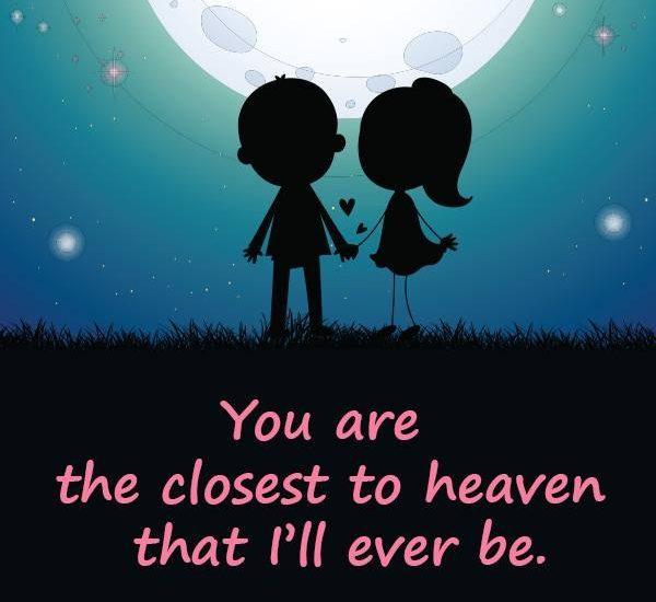 You are the closest to heaven that I'll ever be.