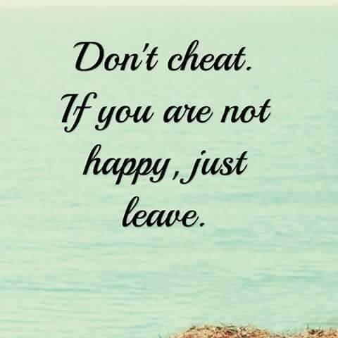 Don't cheat. If you are not happy, just leave.