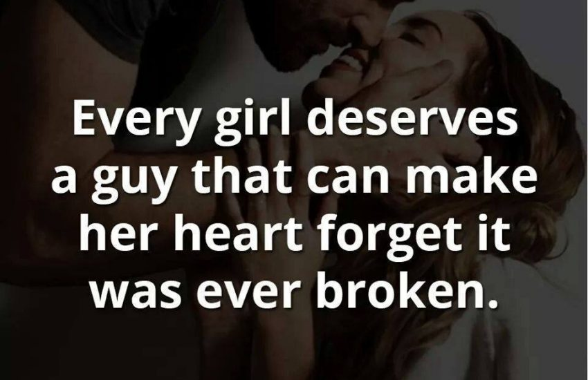 Every girl deserves a guy that can make her heart forget it was ever broken.