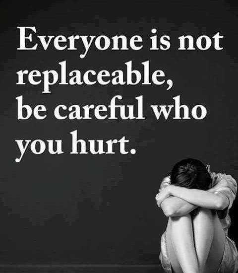 Everyone is not replaceable, be careful who you hurt.
