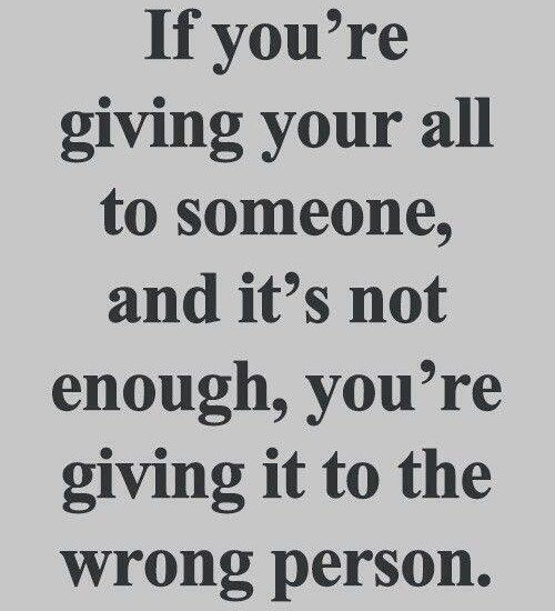 If you're giving your all to someone, and it's not enough, you're giving it to the wrong person