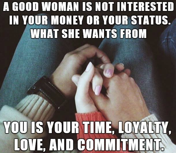 A GOOD WOMAN IS NOT INTERESTED IN YOUR MONEY OR YOUR STATUS. WHAT SHE WANTS FROM YOU IS YOUR TIME, LOVE, AND COMMITMENT.