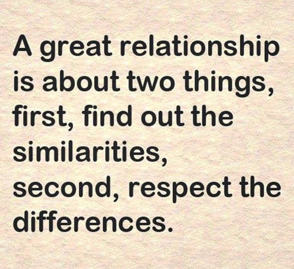 A great relationship is about two things, first, find out the similarities, second, respect the differences.