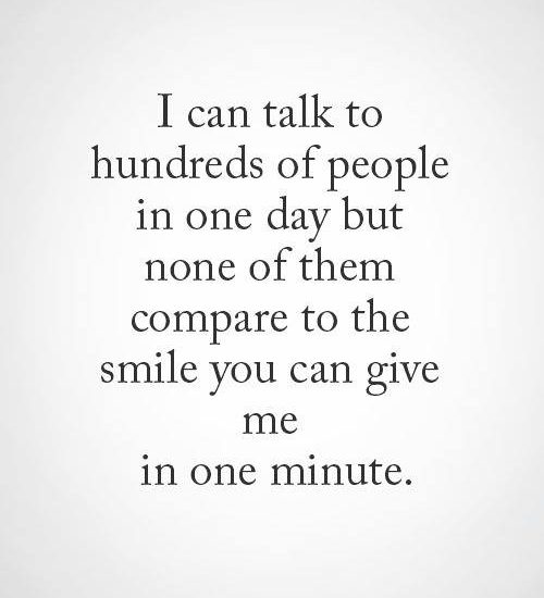 I can talk to hundreds of people in one day but none of them compare to the smile you can give me in one minute.