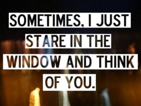 SOMETIMES. I JUST STARE IN THE WINDOW AND THINK OF YOU.