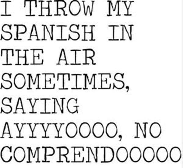 I THROW MY SPANISH IN THE AIR SOMETIMES, SAYING AYYYYOOOO, NO COMPRENDOOOOO