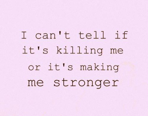 I can't tell if it's killing me or it's making me stronger