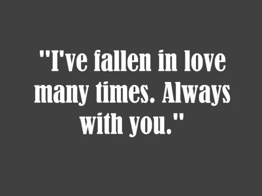 I've fallen in love many times. Always with you.
