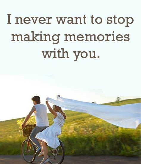 I never want to stop making memories with you