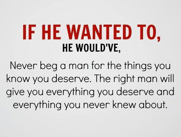 IF HE WANTED TO, HE WOULD'VE, Never beg a man for the things you know you deserve