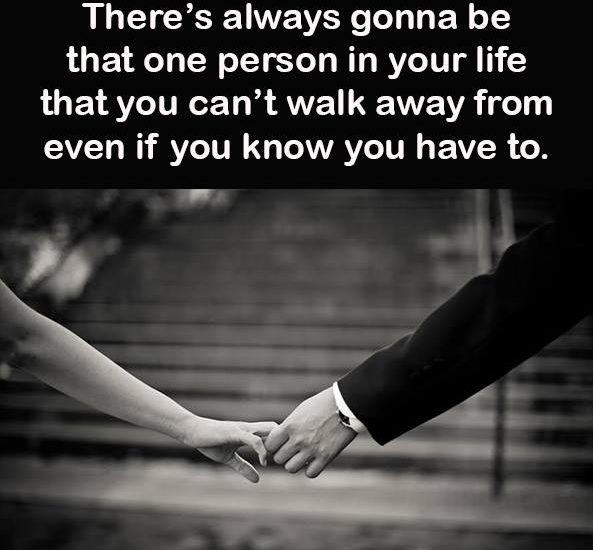 There's always gonna be that one person in your life that you can't walk away from even if you know you have to