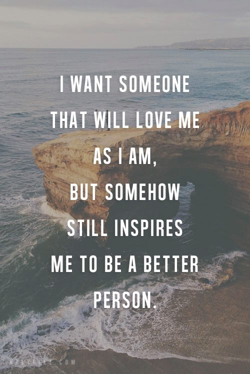 I WANT SOMEONE THAT WILL LOVE ME AS I AM, BUT SOMEHOW STILL INSPIRES ME TO BE A BETTER PERSON.