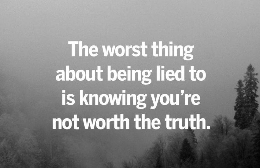 The worst thing about being lied to is knowing you're not worth the truth.