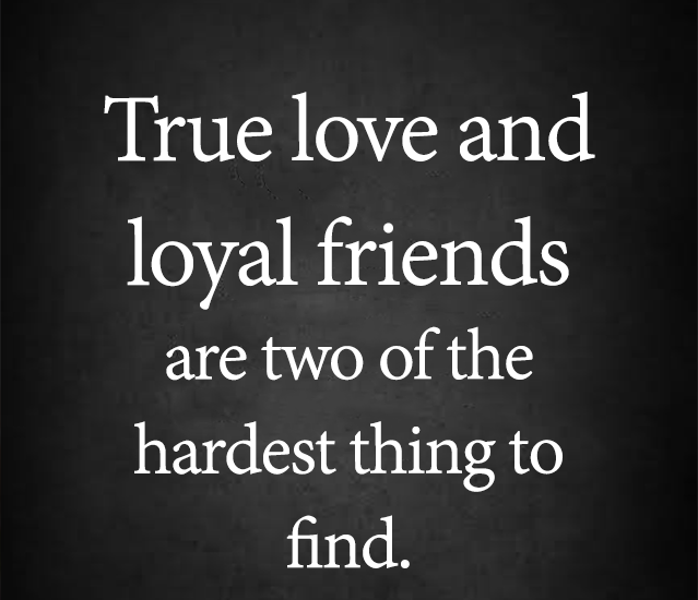 True love and loyal friends are two of the hardest thing to find.