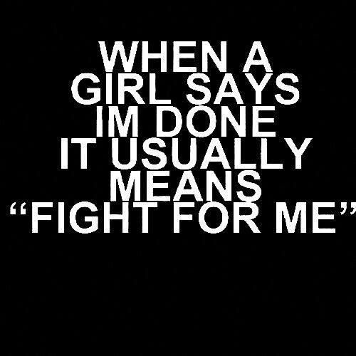 """WHEN A GIRL SAYS IM DONE IT USUALLY """"FIGHT FOR ME"""""""