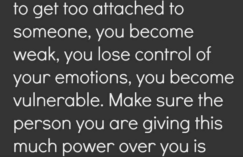 When you allow yourself to get too attached to someone, you become weak, you lose control of your