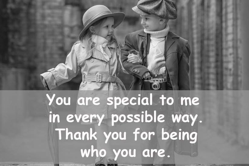 You are special to me in every possible way. Thank you for being who you are.