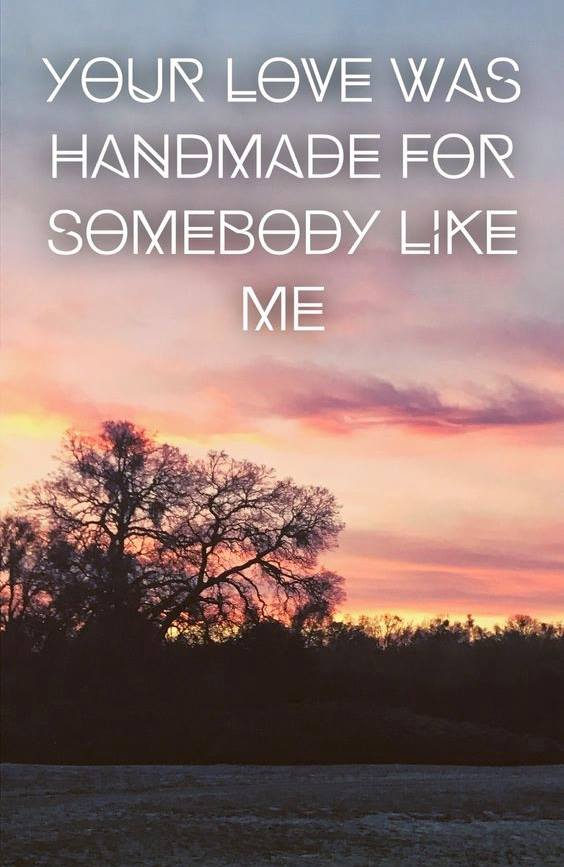 YOUR LOVE WAS HANDMADE FOR SOMEBODY LIKE ME